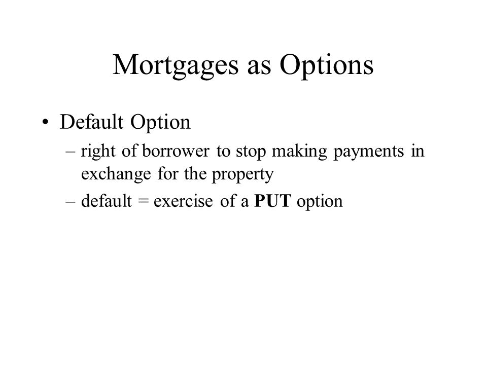 Mortgages as Options Default Option –right of borrower to stop making payments in exchange for the property –default = exercise of a PUT option