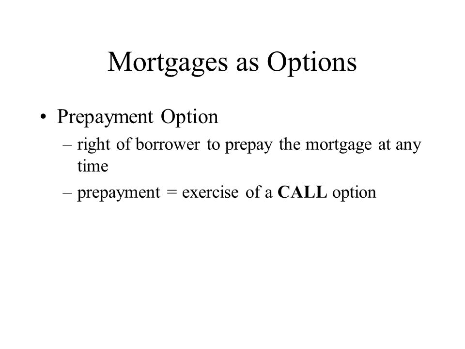 Mortgages as Options Prepayment Option –right of borrower to prepay the mortgage at any time –prepayment = exercise of a CALL option