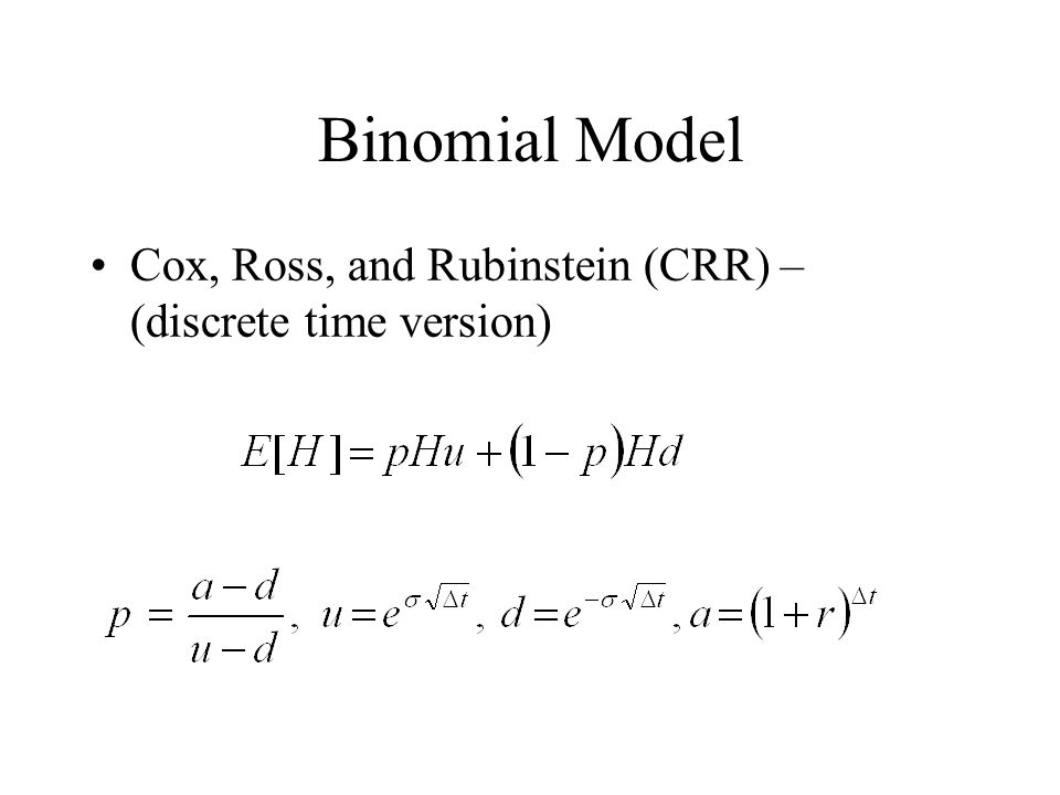 Binomial Model Cox, Ross, and Rubinstein (CRR) – (discrete time version)