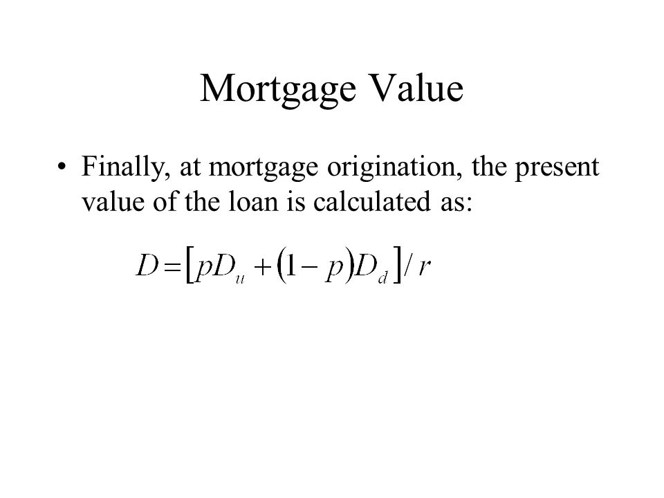 Mortgage Value Finally, at mortgage origination, the present value of the loan is calculated as: