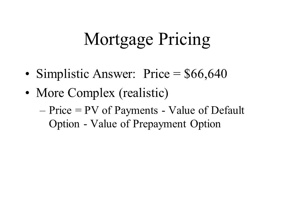 Mortgage Pricing Simplistic Answer: Price = $66,640 More Complex (realistic) –Price = PV of Payments - Value of Default Option - Value of Prepayment Option