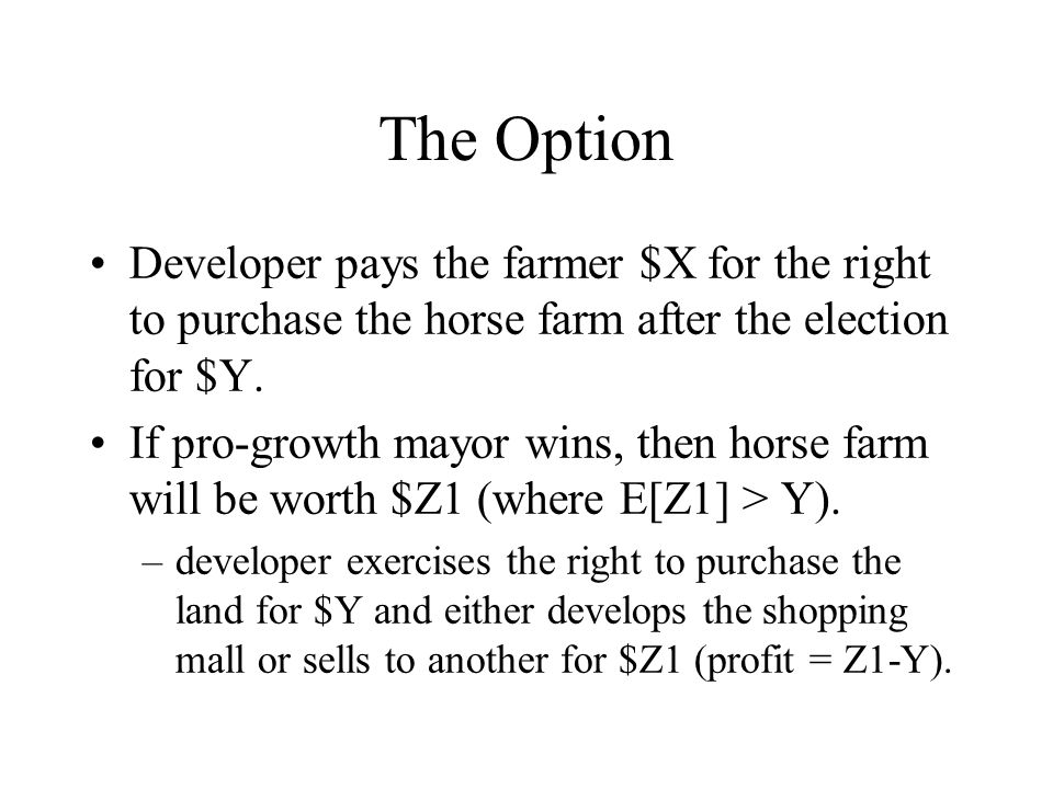 The Option Developer pays the farmer $X for the right to purchase the horse farm after the election for $Y.