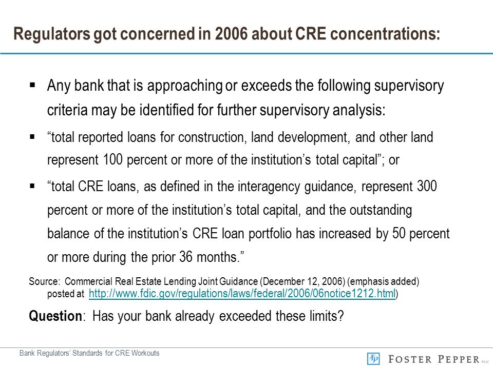 Bank Regulators' Standards for CRE Workouts Regulators got concerned in 2006 about CRE concentrations:  Any bank that is approaching or exceeds the following supervisory criteria may be identified for further supervisory analysis:  total reported loans for construction, land development, and other land represent 100 percent or more of the institution's total capital ; or  total CRE loans, as defined in the interagency guidance, represent 300 percent or more of the institution's total capital, and the outstanding balance of the institution's CRE loan portfolio has increased by 50 percent or more during the prior 36 months. Source: Commercial Real Estate Lending Joint Guidance (December 12, 2006) (emphasis added) posted at http://www.fdic.gov/regulations/laws/federal/2006/06notice1212.html ) http://www.fdic.gov/regulations/laws/federal/2006/06notice1212.html Question : Has your bank already exceeded these limits