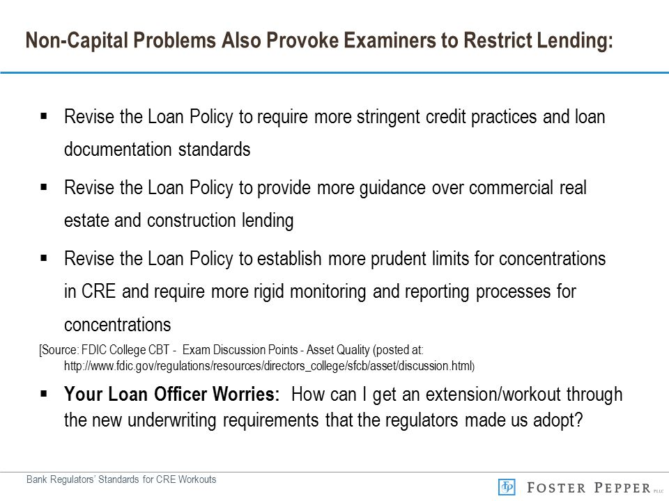 Bank Regulators' Standards for CRE Workouts Non-Capital Problems Also Provoke Examiners to Restrict Lending:  Revise the Loan Policy to require more stringent credit practices and loan documentation standards  Revise the Loan Policy to provide more guidance over commercial real estate and construction lending  Revise the Loan Policy to establish more prudent limits for concentrations in CRE and require more rigid monitoring and reporting processes for concentrations [Source: FDIC College CBT - Exam Discussion Points - Asset Quality (posted at: http://www.fdic.gov/regulations/resources/directors_college/sfcb/asset/discussion.html )  Your Loan Officer Worries: How can I get an extension/workout through the new underwriting requirements that the regulators made us adopt