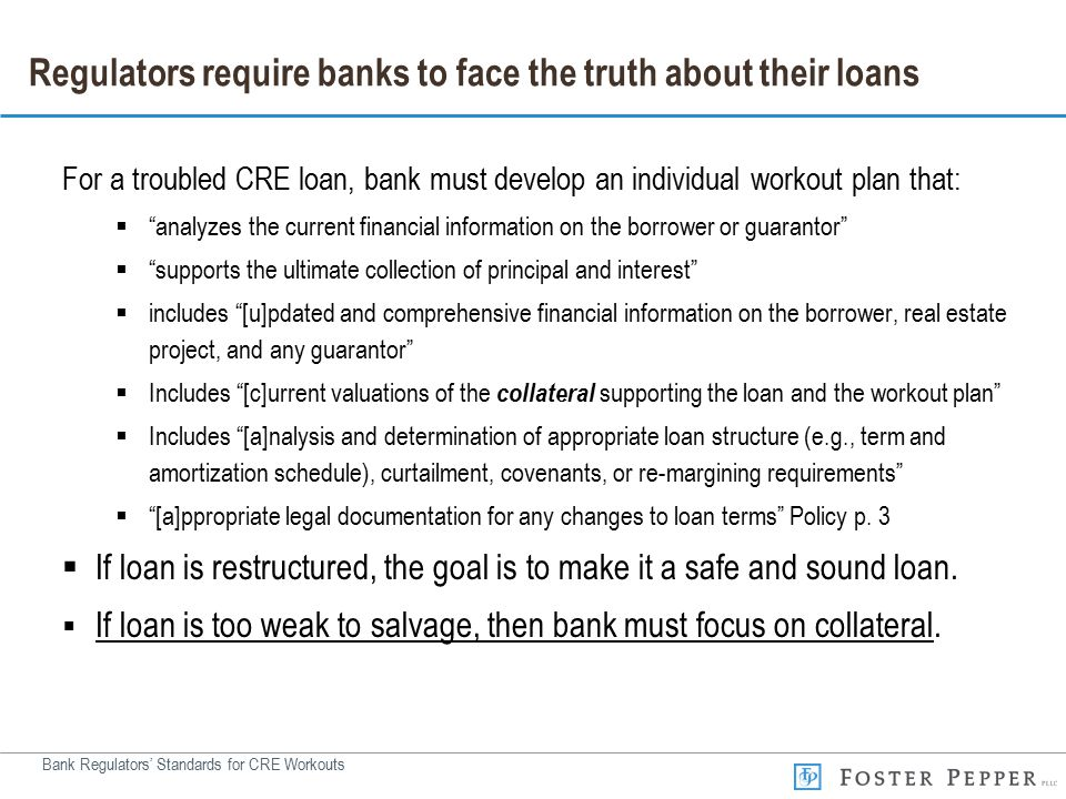 Bank Regulators' Standards for CRE Workouts Regulators require banks to face the truth about their loans For a troubled CRE loan, bank must develop an individual workout plan that:  analyzes the current financial information on the borrower or guarantor  supports the ultimate collection of principal and interest  includes [u]pdated and comprehensive financial information on the borrower, real estate project, and any guarantor  Includes [c]urrent valuations of the collateral supporting the loan and the workout plan  Includes [a]nalysis and determination of appropriate loan structure (e.g., term and amortization schedule), curtailment, covenants, or re-margining requirements  [a]ppropriate legal documentation for any changes to loan terms Policy p.