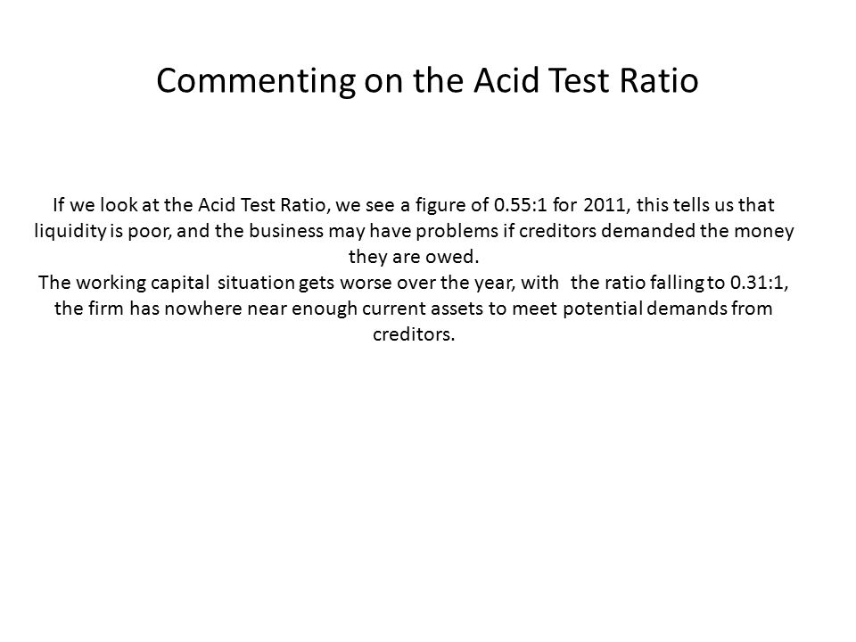 Commenting on the Acid Test Ratio If we look at the Acid Test Ratio, we see a figure of 0.55:1 for 2011, this tells us that liquidity is poor, and the business may have problems if creditors demanded the money they are owed.