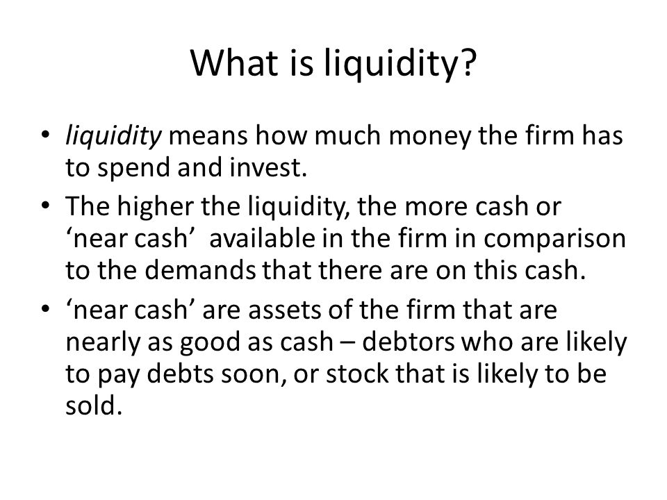 What is liquidity? liquidity means how much money the firm has to spend and invest. The higher the liquidity, the more cash or 'near cash' available i