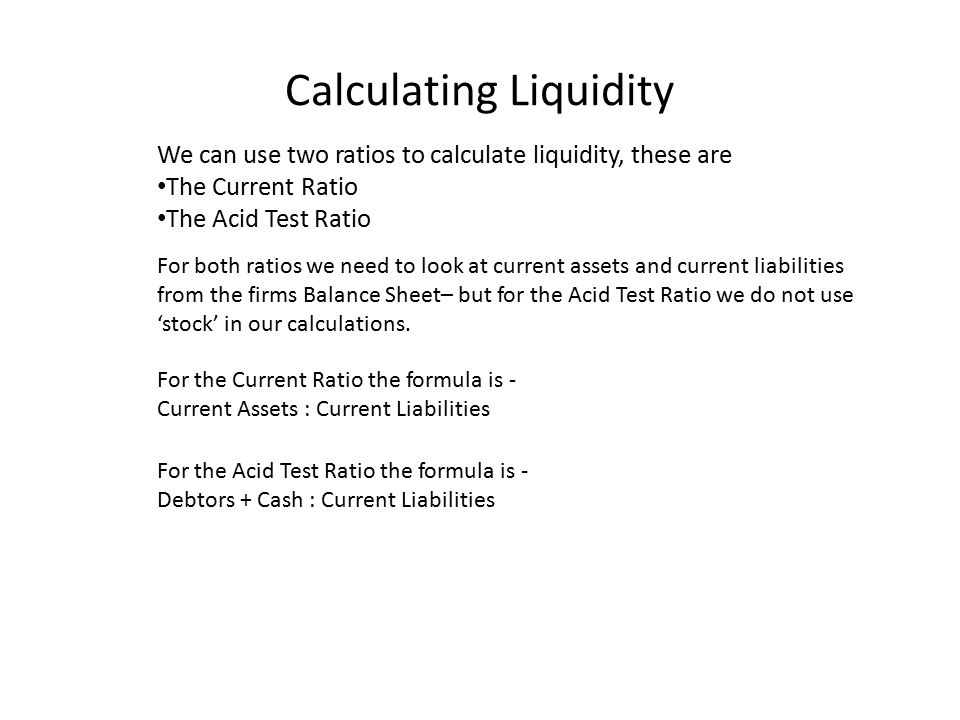 Calculating Liquidity We can use two ratios to calculate liquidity, these are The Current Ratio The Acid Test Ratio For both ratios we need to look at current assets and current liabilities from the firms Balance Sheet– but for the Acid Test Ratio we do not use 'stock' in our calculations.