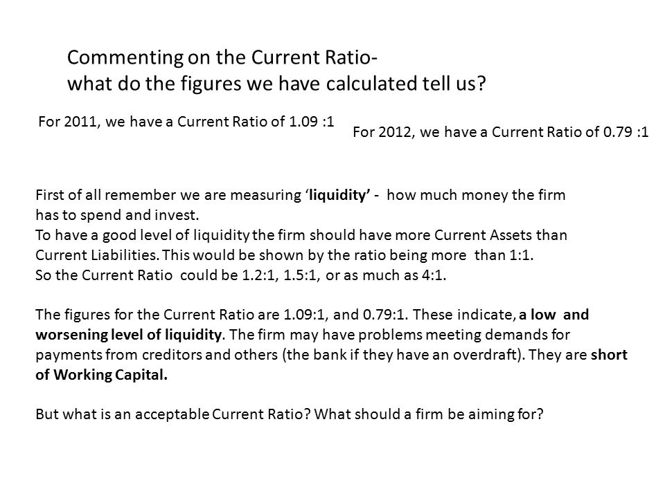 An acceptable Current Ratio - a good level of liquidity, or working capital As a guide to liquidity, if the Current Ratio figure is: above 1.5:1, we can say that liquidity is good between 1.5:1 and 1: 1, we can say it is reasonable below 1:1, we can say it is poor But do not treat the above figures as a fixed rule.