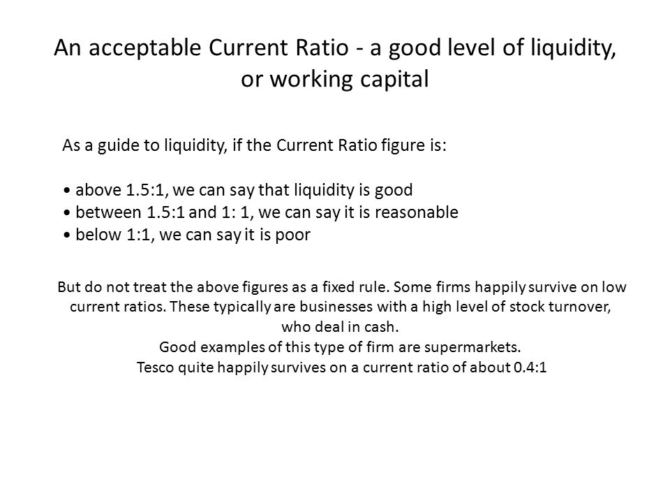 An acceptable Current Ratio - a good level of liquidity, or working capital As a guide to liquidity, if the Current Ratio figure is: above 1.5:1, we c