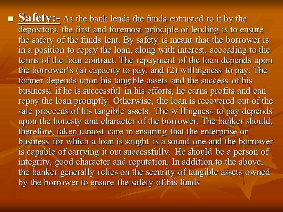 Safety:- As the bank lends the funds entrusted to it by the depositors, the first and foremost principle of lending is to ensure the safety of the fun