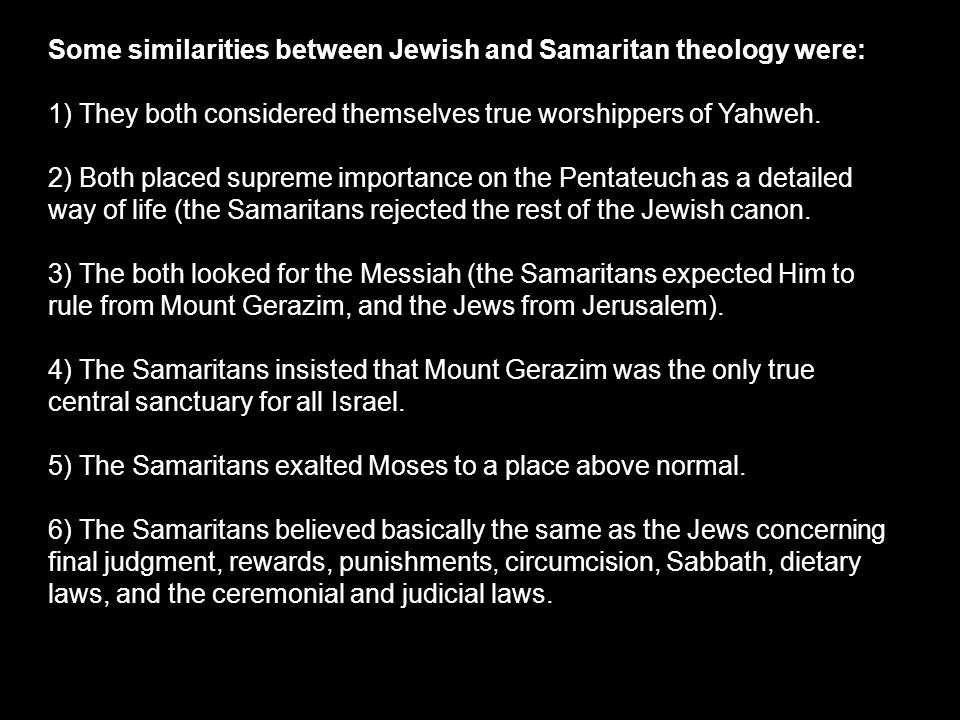 Some similarities between Jewish and Samaritan theology were: 1) They both considered themselves true worshippers of Yahweh.