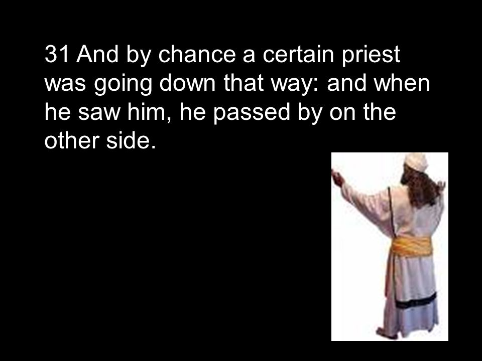 31 And by chance a certain priest was going down that way: and when he saw him, he passed by on the other side.