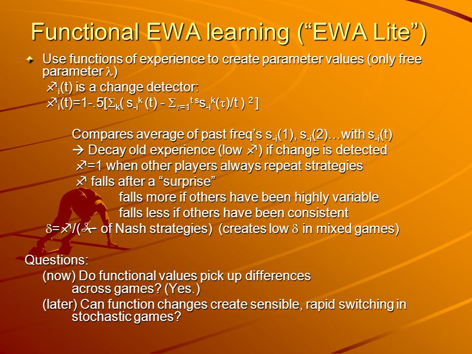 Functional EWA learning ( EWA Lite ) Use functions of experience to create parameter values (only free parameter )  i (t) is a change detector:  i (t) is a change detector:  i (t)=1-.5[  k ( s -i k (t) -   =1 t s s -i k (  )/t ) 2 ]  i (t)=1-.5[  k ( s -i k (t) -   =1 t s s -i k (  )/t ) 2 ] Compares average of past freq's s -i (1), s -i (2)…with s -i (t)  Decay old experience (low  ) if change is detected  =1 when other players always repeat strategies  =1 when other players always repeat strategies  falls after a surprise  falls after a surprise falls more if others have been highly variable falls less if others have been consistent  =  /(  of Nash strategies) (creates low  in mixed games)  =  /(  of Nash strategies) (creates low  in mixed games)Questions: (now) Do functional values pick up differences across games.