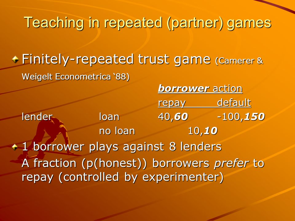 Teaching in repeated (partner) games Finitely-repeated trust game (Camerer & Weigelt Econometrica '88) borrower action repaydefault lenderloan40,60-100,150 no loan 10,10 1 borrower plays against 8 lenders A fraction (p(honest)) borrowers prefer to repay (controlled by experimenter)