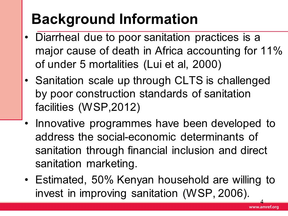 Background Information Diarrheal due to poor sanitation practices is a major cause of death in Africa accounting for 11% of under 5 mortalities (Lui et al, 2000) Sanitation scale up through CLTS is challenged by poor construction standards of sanitation facilities (WSP,2012) Innovative programmes have been developed to address the social-economic determinants of sanitation through financial inclusion and direct sanitation marketing.