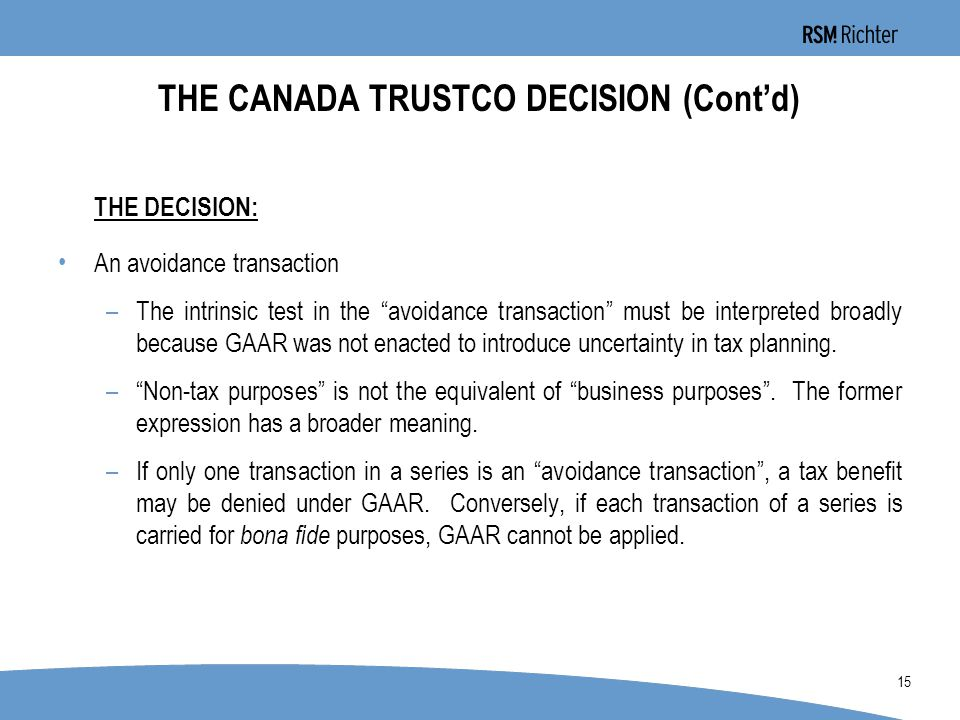0 15 THE CANADA TRUSTCO DECISION (Cont'd) THE DECISION: An avoidance transaction –The intrinsic test in the avoidance transaction must be interpreted broadly because GAAR was not enacted to introduce uncertainty in tax planning.