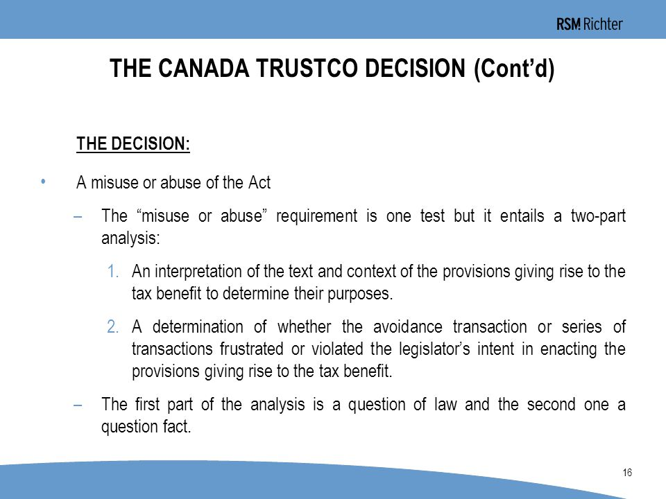 0 16 THE CANADA TRUSTCO DECISION (Cont'd) THE DECISION: A misuse or abuse of the Act –The misuse or abuse requirement is one test but it entails a two-part analysis: 1.An interpretation of the text and context of the provisions giving rise to the tax benefit to determine their purposes.