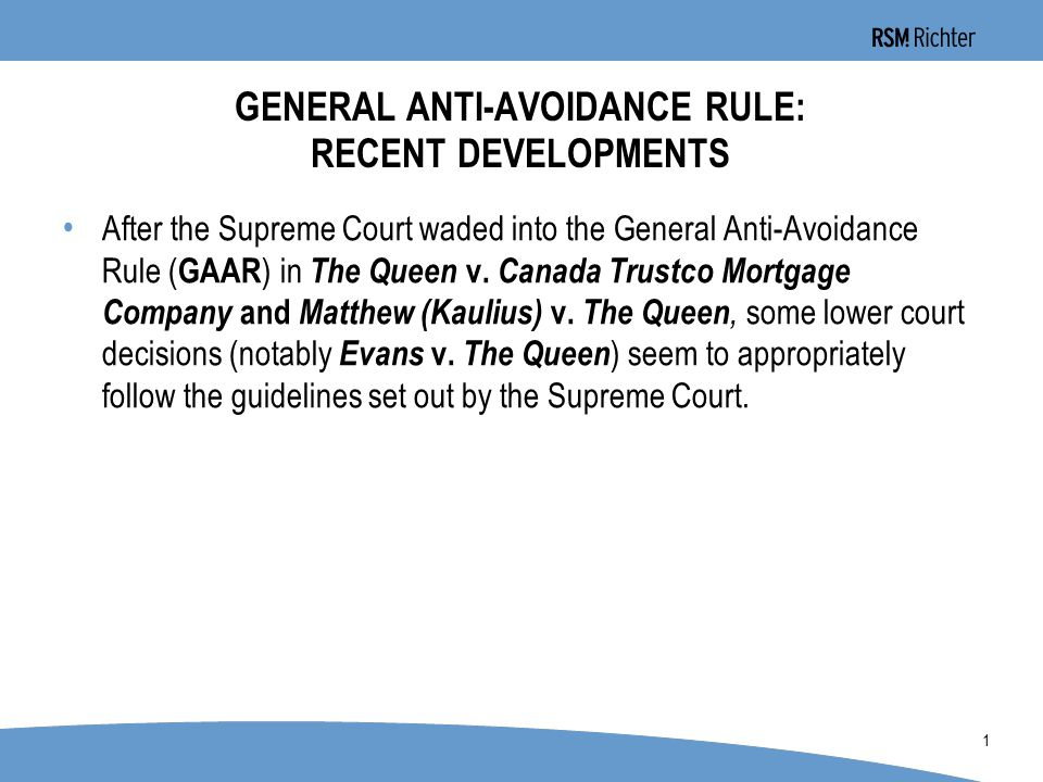 0 1 GENERAL ANTI-AVOIDANCE RULE: RECENT DEVELOPMENTS After the Supreme Court waded into the General Anti-Avoidance Rule ( GAAR ) in The Queen v.