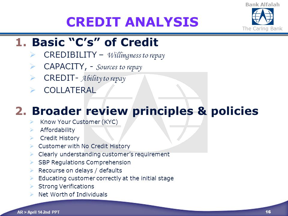 Bank Alfalah The Caring Bank AR > April 14-2nd PPT 16 CREDIT ANALYSIS 1.Basic C's of Credit  CREDIBILITY – Willingness to repay  CAPACITY, - Sources to repay  CREDIT- Ability to repay  COLLATERAL 2.Broader review principles & policies  Know Your Customer (KYC)  Affordability  Credit History  Customer with No Credit History  Clearly understanding customer's requirement  SBP Regulations Comprehension  Recourse on delays / defaults  Educating customer correctly at the initial stage  Strong Verifications  Net Worth of Individuals