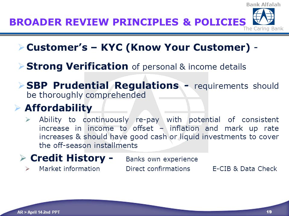 Bank Alfalah The Caring Bank AR > April 14-2nd PPT 19 BROADER REVIEW PRINCIPLES & POLICIES  Customer's – KYC (Know Your Customer) -  Strong Verification of personal & income details  SBP Prudential Regulations - requirements should be thoroughly comprehended  Affordability  Ability to continuously re-pay with potential of consistent increase in income to offset – inflation and mark up rate increases & should have good cash or liquid investments to cover the off-season installments  Credit History - Banks own experience  Market informationDirect confirmations E-CIB & Data Check