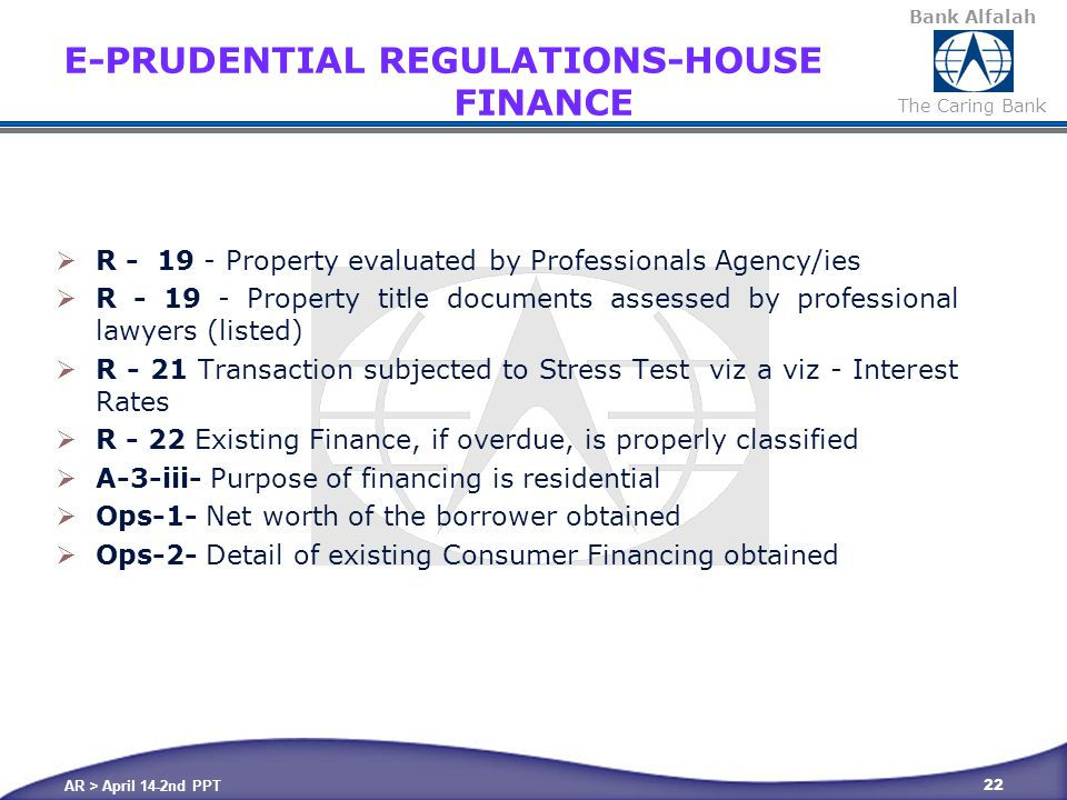 Bank Alfalah The Caring Bank E-PRUDENTIAL REGULATIONS-HOUSE FINANCE  R - 19 - Property evaluated by Professionals Agency/ies  R - 19 - Property title documents assessed by professional lawyers (listed)  R - 21 Transaction subjected to Stress Test viz a viz - Interest Rates  R - 22 Existing Finance, if overdue, is properly classified  A-3-iii- Purpose of financing is residential  Ops-1- Net worth of the borrower obtained  Ops-2- Detail of existing Consumer Financing obtained AR > April 14-2nd PPT 22
