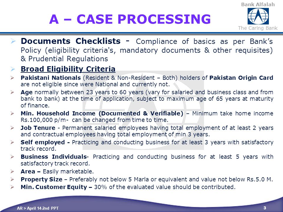 Bank Alfalah The Caring Bank CASE PROCESSING  Documents for Salaried  Complete Application  Processing Fee  Copy Of CNIC  2 Latest Photographs  Six Months Bank Statements  Basic Borrower Fact Sheet  Personal Financial Statement  Employment Certificate with Date of Joining, Current Designation and Gross Monthly Salary  Latest Salary Slip attested by employer  Employment Verification Form  Repayment Schedule of Term Loans  KYC  Photocopies of property documents along with agreement to sell  Property Visit Report  Agreement to sell (In case of purchase case) AR > April 14-2nd PPT 4