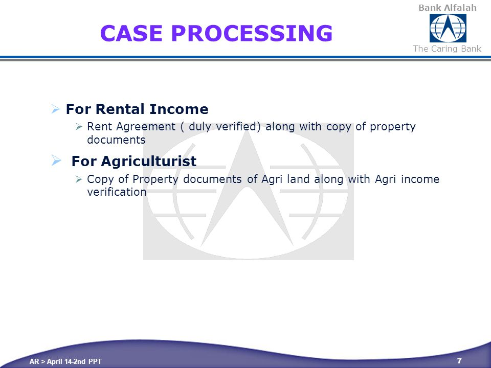 Bank Alfalah The Caring Bank  For Rental Income  Rent Agreement ( duly verified) along with copy of property documents  For Agriculturist  Copy of Property documents of Agri land along with Agri income verification AR > April 14-2nd PPT 7 CASE PROCESSING