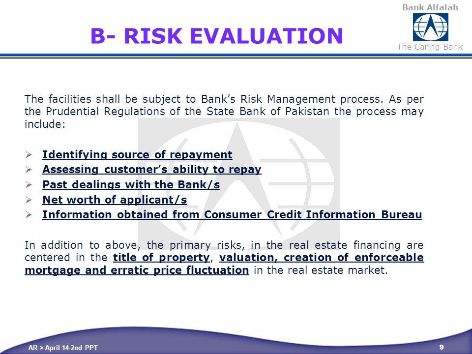 Bank Alfalah The Caring Bank AR > April 14-2nd PPT 20 BROADER REVIEW PRINCIPLES & POLICIES  Customer with no previous Credit History ;  They may be assessed both ways and should be handled carefully since they might be conscience re-payer but unaware of consequences  Net Worth of Individuals  General Knowledge  Assessment from available documents  Clearly understanding customer requirement  If the customer is going to use the property for (personal use, rent out or use for commercial purposes, etc.)  Educating and advising customer correctly at the initial stage  The sales team should advice the borrower/s all the features, rates, penalties so they can make an informed decision with regard to entering into financing