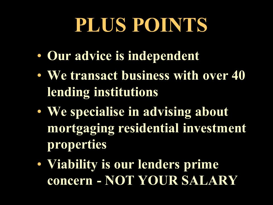 WE CAN HELP YOU BY:- gaining an understanding of your requirements suggesting options available to you exploring alternative strategies identifying the most appropriate lenders presenting your proposal in the most effective way possible negotiating optimal terms
