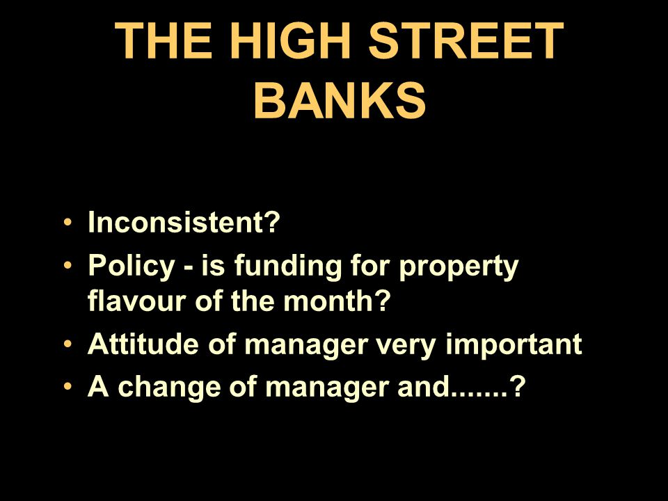 LENDING SOURCES High street banks. Recent survey said 96% would approach own bank.....