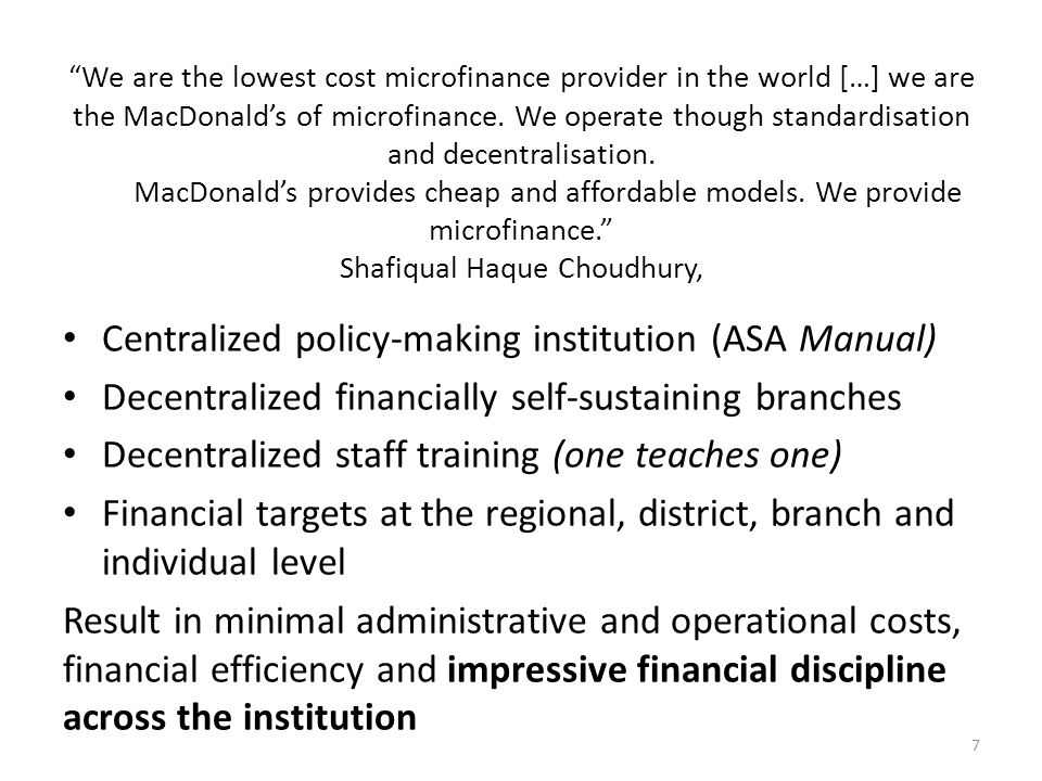 Centralized policy-making institution (ASA Manual) Decentralized financially self-sustaining branches Decentralized staff training (one teaches one) Financial targets at the regional, district, branch and individual level Result in minimal administrative and operational costs, financial efficiency and impressive financial discipline across the institution 7 We are the lowest cost microfinance provider in the world […] we are the MacDonald's of microfinance.