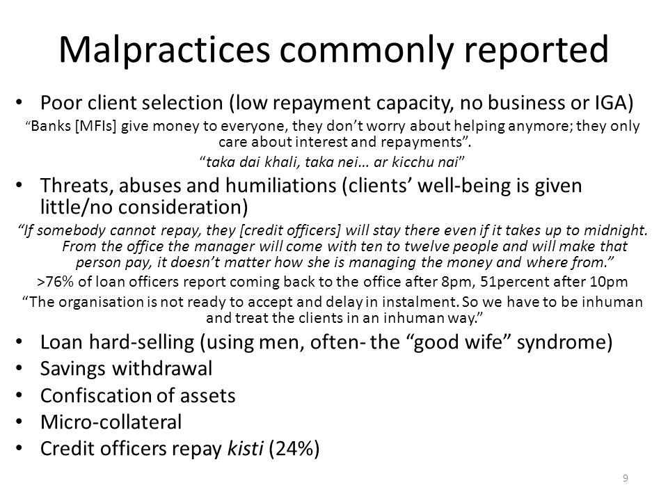 Malpractices commonly reported Poor client selection (low repayment capacity, no business or IGA) Banks [MFIs] give money to everyone, they don't worry about helping anymore; they only care about interest and repayments .