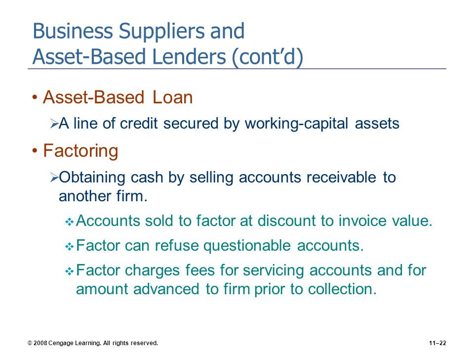 © 2008 Cengage Learning. All rights reserved.11–22 Business Suppliers and Asset-Based Lenders (cont'd) Asset-Based Loan  A line of credit secured by