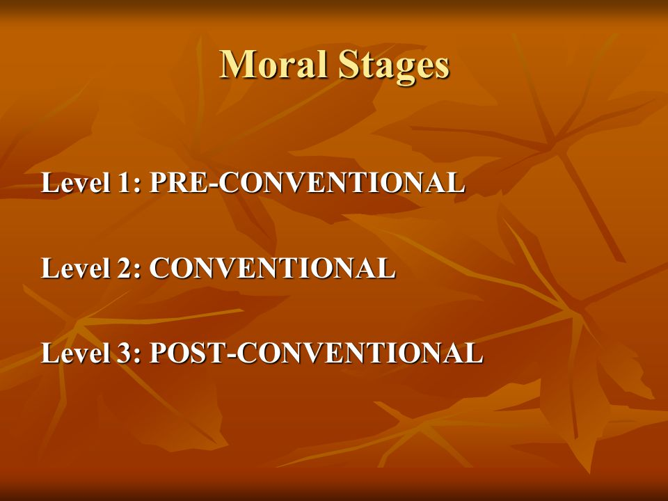 Moral Stages Level 1: PRE-CONVENTIONAL Level 2: CONVENTIONAL Level 3: POST-CONVENTIONAL