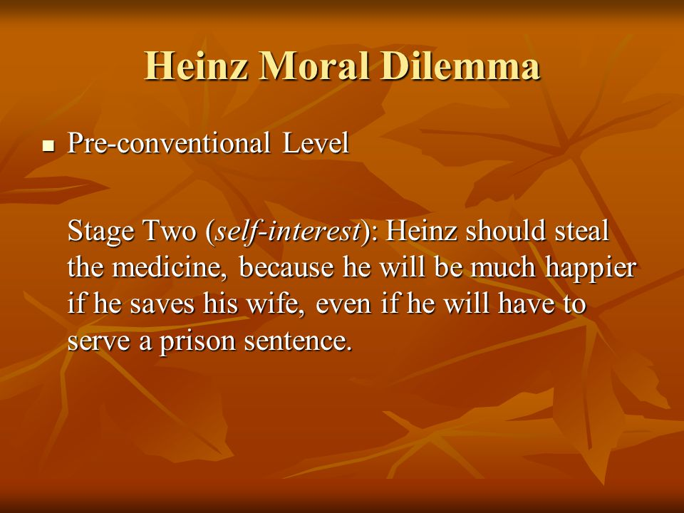 Heinz Moral Dilemma Pre-conventional Level Pre-conventional Level Stage Two (self-interest): Heinz should steal the medicine, because he will be much happier if he saves his wife, even if he will have to serve a prison sentence.