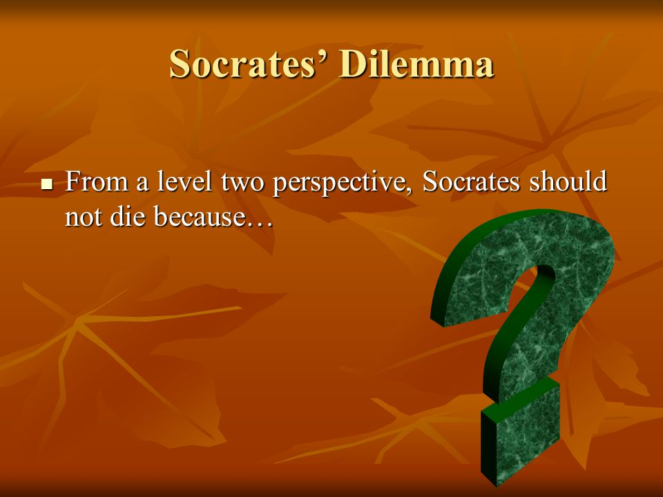 Socrates' Dilemma From a level two perspective, Socrates should not die because… From a level two perspective, Socrates should not die because…