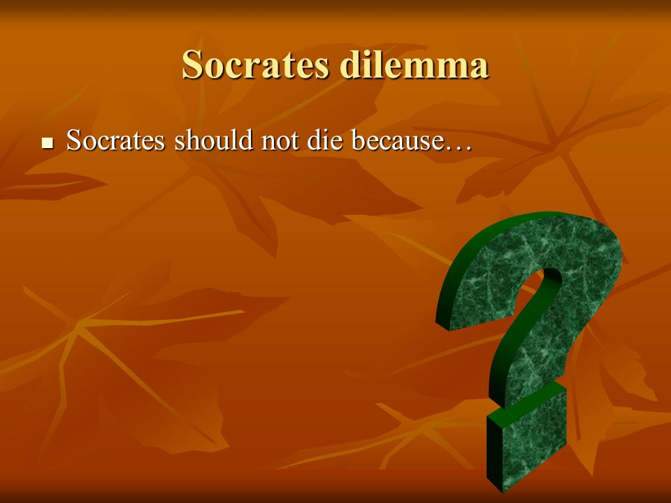 Socrates dilemma Socrates should not die because… Socrates should not die because…
