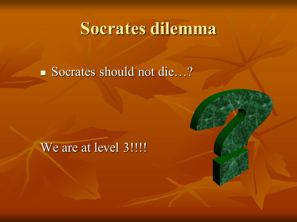 Socrates dilemma Socrates should not die… Socrates should not die… We are at level 3!!!!