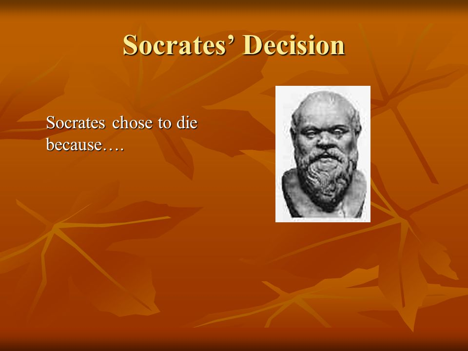 Socrates' Decision Socrates chose to die because….