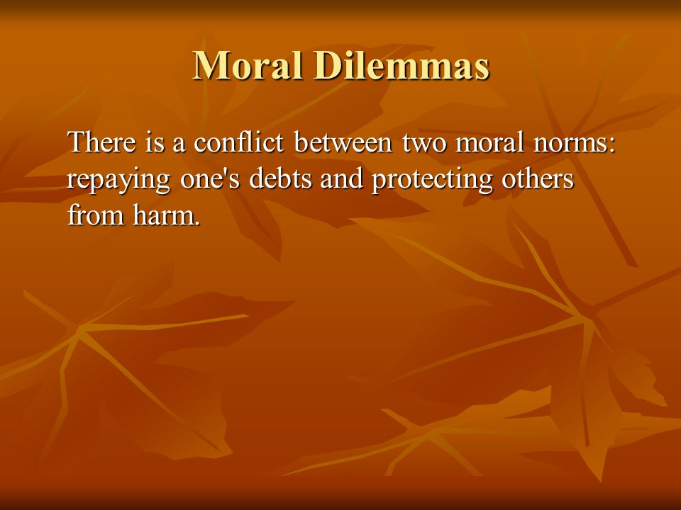 Moral Dilemmas There is a conflict between two moral norms: repaying one s debts and protecting others from harm.