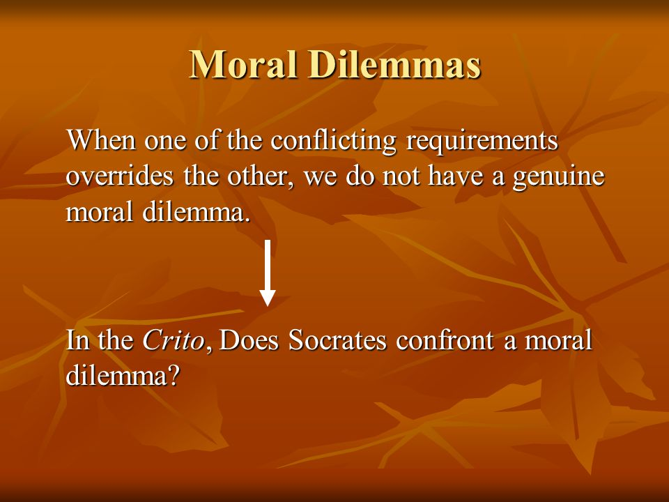 Moral Dilemmas When one of the conflicting requirements overrides the other, we do not have a genuine moral dilemma.