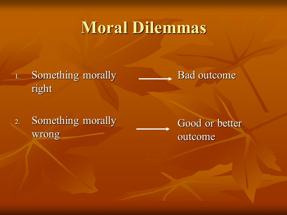 Moral Dilemmas 1. Something morally right 2.