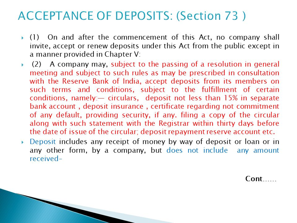  (1) On and after the commencement of this Act, no company shall invite, accept or renew deposits under this Act from the public except in a manner provided in Chapter V:  (2) A company may, subject to the passing of a resolution in general meeting and subject to such rules as may be prescribed in consultation with the Reserve Bank of India, accept deposits from its members on such terms and conditions, subject to the fulfillment of certain conditions, namely:— circulars, deposit not less than 15% in separate bank account, deposit insurance, certificate regarding not commitment of any default, providing security, if any.
