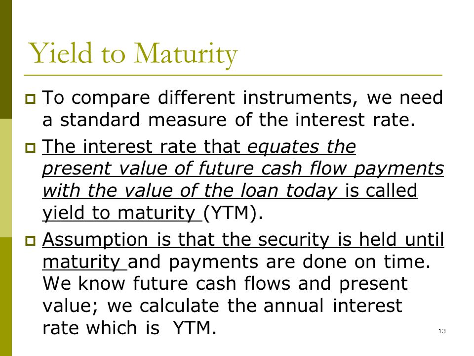 13 Yield to Maturity  To compare different instruments, we need a standard measure of the interest rate.