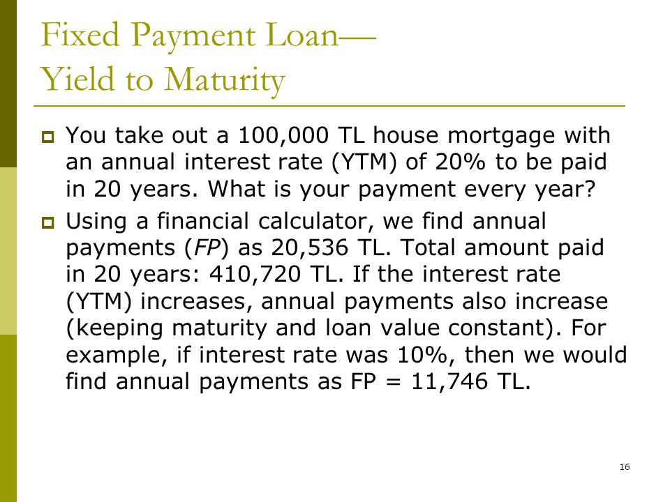 16 Fixed Payment Loan— Yield to Maturity  You take out a 100,000 TL house mortgage with an annual interest rate (YTM) of 20% to be paid in 20 years.