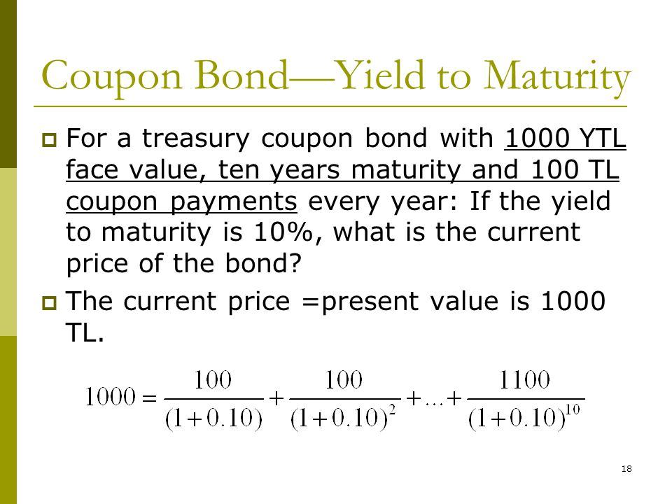 18 Coupon Bond—Yield to Maturity  For a treasury coupon bond with 1000 YTL face value, ten years maturity and 100 TL coupon payments every year: If the yield to maturity is 10%, what is the current price of the bond.