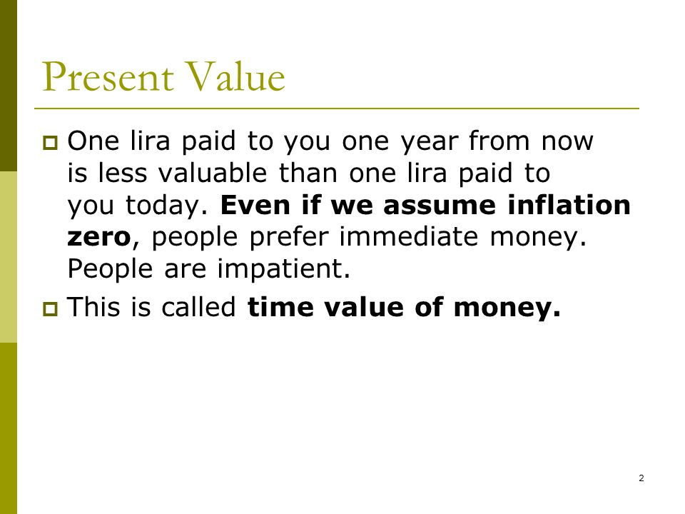 2 Present Value  One lira paid to you one year from now is less valuable than one lira paid to you today.
