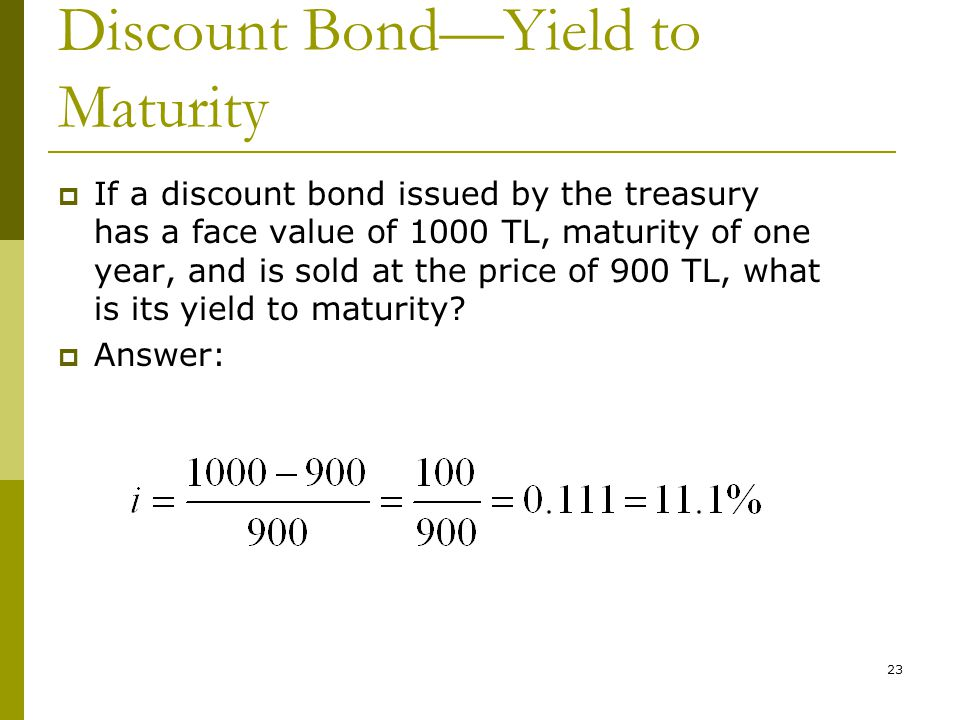 23 Discount Bond—Yield to Maturity  If a discount bond issued by the treasury has a face value of 1000 TL, maturity of one year, and is sold at the p