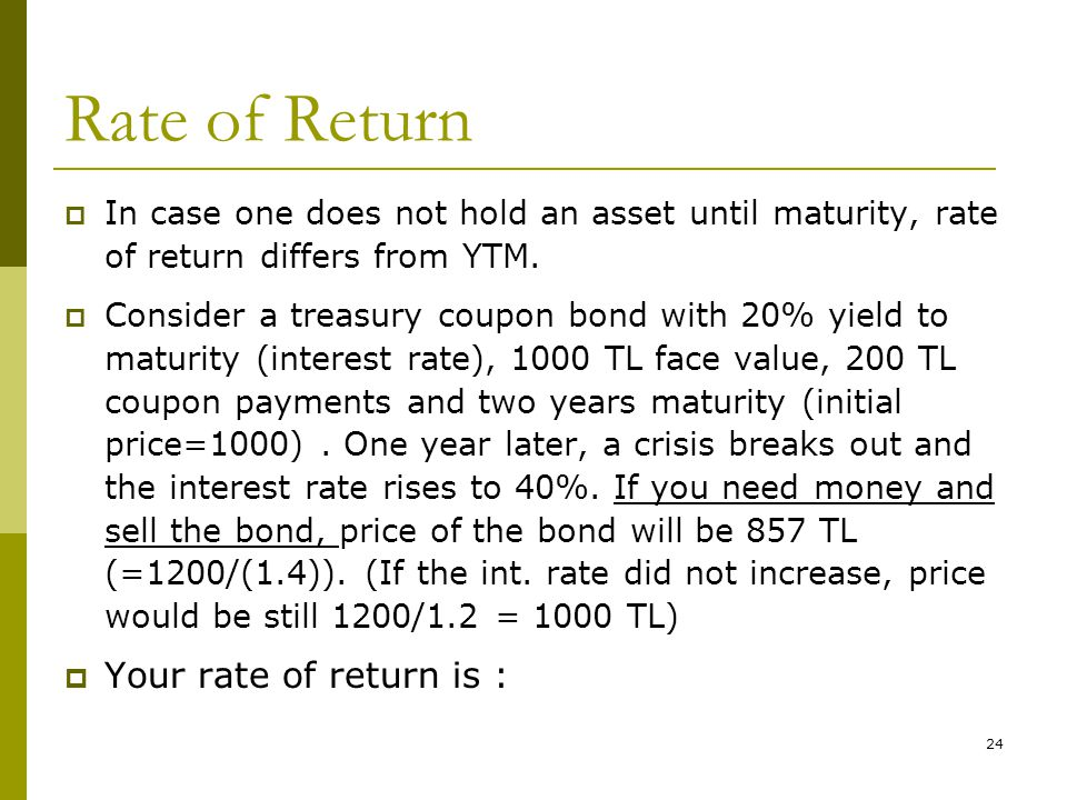 24 Rate of Return  In case one does not hold an asset until maturity, rate of return differs from YTM.